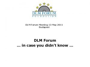 DLM Forum Meeting 13 May 2011 Budapest DLM