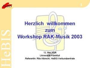 He BIS 1 Herzlich willkommen zum Workshop RAKMusik