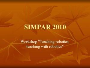 SIMPAR 2010 Workshop Teaching robotics teaching with robotics