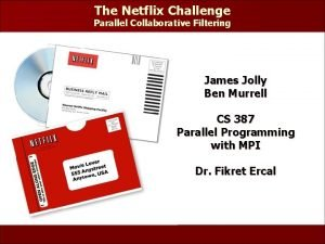 The Netflix Challenge Parallel Collaborative Filtering James Jolly