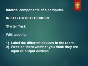 Internal components of a computer INPUT OUTPUT DEVICES