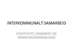 INTERKOMMUNALT SAMARBEID EFFEKTIVITET DEMOKRATI OG KOMMUNESAMMENSLING TO UTFORDRINGER