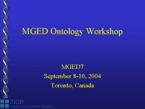 MGED Ontology Workshop MGED 7 September 8 10