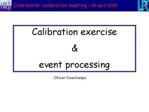 Calorimeter calibration meeting 29 april 2009 Calibration exercise
