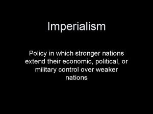 Imperialism Policy in which stronger nations extend their