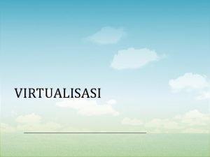 VIRTUALISASI Virtualisasi bisa diartikan sebagai pembuatan suatu bentuk