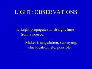 LIGHT OBSERVATIONS 1 Light propagates in straight lines