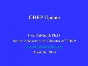 OHRP Update Ivor Pritchard Ph D Senior Advisor