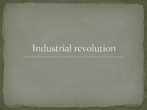 Industrial revolution The Industrial Revolution which began in