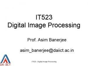 IT 523 Digital Image Processing Prof Asim Banerjee