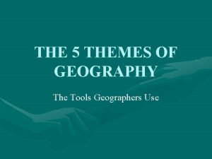 THE 5 THEMES OF GEOGRAPHY The Tools Geographers