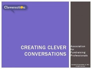 CREATING CLEVER CONVERSATIONS Association for Fundraising Professionals Copyright