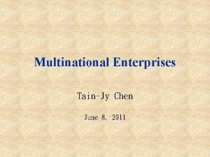 Multinational Enterprises TainJy Chen June 8 2011 Multinational