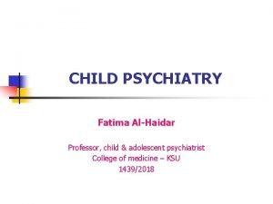 CHILD PSYCHIATRY Fatima AlHaidar Professor child adolescent psychiatrist