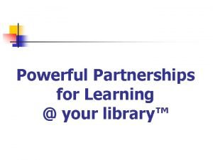 Powerful Partnerships for Learning your library The Library
