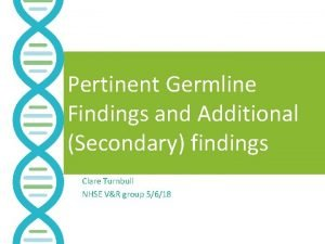 Pertinent Germline Findings and Additional Secondary findings Clare