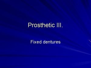 Prosthetic III Fixed dentures Fixed dentures Restore the