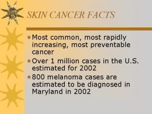 SKIN CANCER FACTS Most common most rapidly increasing