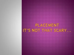 PLACEMENT ITS NOT THAT SCARY You are not