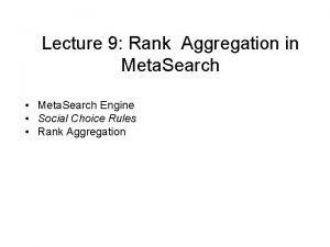 Lecture 9 Rank Aggregation in Meta Search Meta