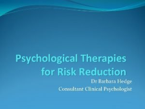 Psychological Therapies for Risk Reduction Dr Barbara Hedge