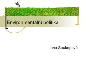 Environmentln politika Jana Soukopov Environmentln politika n n