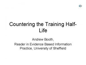 Countering the Training Half Life Andrew Booth Reader