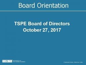 Board Orientation TSPE Board of Directors October 27