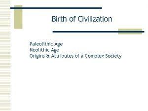 Birth of Civilization Paleolithic Age Neolithic Age Origins