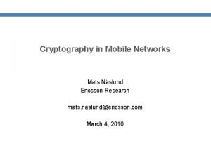 Cryptography in Mobile Networks Mats Nslund Ericsson Research