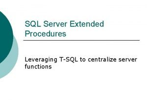 SQL Server Extended Procedures Leveraging TSQL to centralize