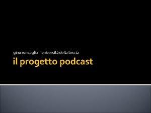gino roncaglia universit della tuscia il progetto podcast