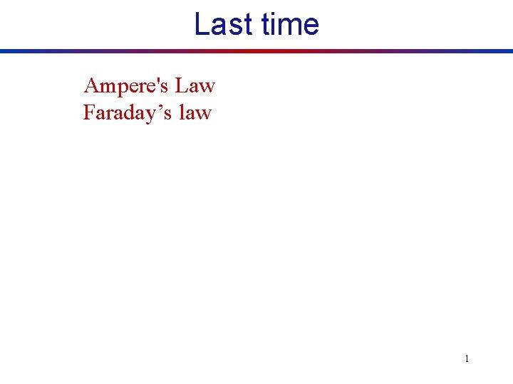 Last time Amperes Law Faradays law 1 Faradays