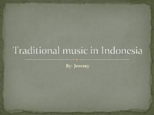 Traditional music in Indonesia By Jeremy About Indonesia