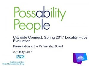 Citywide Connect Spring 2017 Locality Hubs Evaluation Presentation