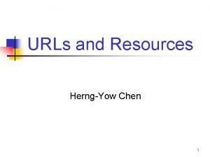URLs and Resources HerngYow Chen 1 Outline n