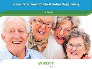Presentatie Toekomstbestendige Begeleiding april 2012 Agenda 1 Presentatie
