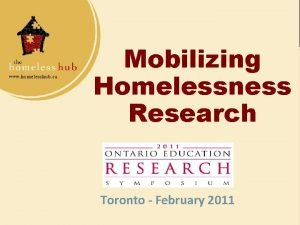 Mobilizing Homelessness Research Toronto February 2011 Presenters Stephen