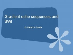 Gradient echo sequences and SWI Dr Harish K
