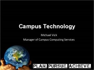 Campus Technology Michael Vick Manager of Campus Computing
