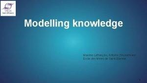 Modelling knowledge Maxime Lefranois Antoine Zimmermann Ecole des