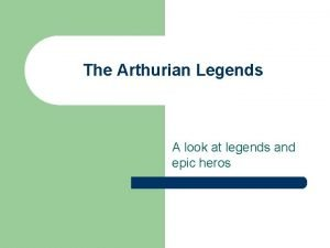 The Arthurian Legends A look at legends and