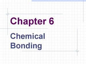 Chapter 6 Chemical Bonding Bonding Atoms seldom exist