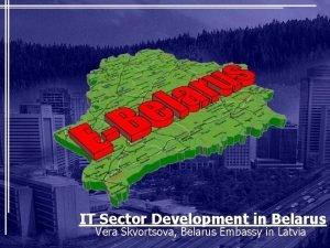 IT Sector Development in Belarus Vera Skvortsova Belarus