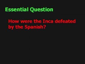 Essential Question How were the Inca defeated by