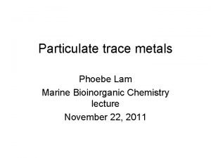 Particulate trace metals Phoebe Lam Marine Bioinorganic Chemistry