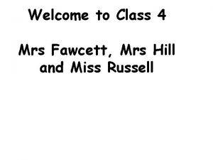 Welcome to Class 4 Mrs Fawcett Mrs Hill