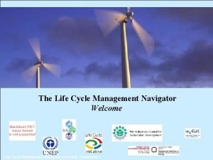 The Life Cycle Management Navigator Welcome Life Cycle