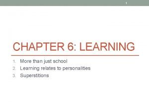 1 CHAPTER 6 LEARNING 1 More than just