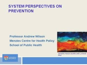 SYSTEM PERSPECTIVES ON PREVENTION Professor Andrew Wilson Menzies